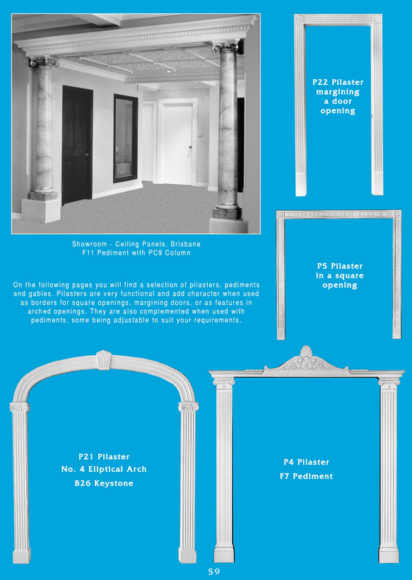 Page 1 - Pediments - Ceiling Panels is Brisbane's largest supplier of plaster pediments and Queensland's Decorative Plaster Products Specialist. We specialise in ornamental and decorative plaster pediments, gables, and pilasters. Pilasters are very functional and add character when used as borders for square openings, margining doors, or as features in arched openings. They are also complemented when used with pediments, some being adjustable to suit your requirements.